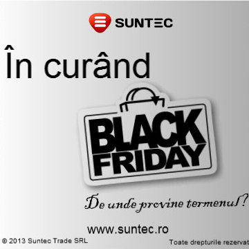Black Friday Suntec In curand  De unde provine termenul de Black Friday? Black Friday Suntec In curand